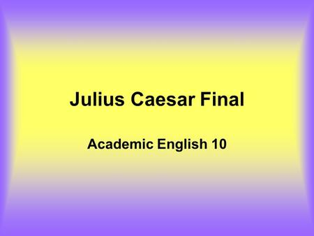 Julius Caesar Final Academic English 10. There are six essays to your final. Today, working with a partner, you will be required to brainstorm ideas for.