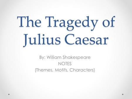 The Tragedy of Julius Caesar By: William Shakespeare NOTES (Themes, Motifs, Characters)