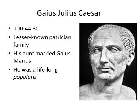 Gaius Julius Caesar 100-44 BC Lesser-known patrician family His aunt married Gaius Marius He was a life-long popularis.