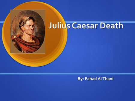 Julius Caesar Death By: Fahad Al Thani. When Did Julius Caesar Die? When: Julius Caesar was killed in 15 th March 44 BC. When: Julius Caesar was killed.