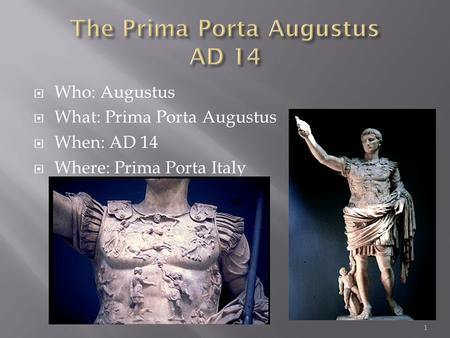 1  Who: Augustus  What: Prima Porta Augustus  When: AD 14  Where: Prima Porta Italy.
