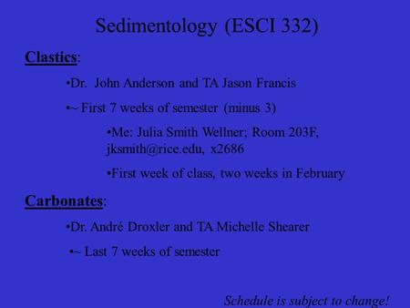 Sedimentology (ESCI 332) Clastics: Dr. John Anderson and TA Jason Francis ~ First 7 weeks of semester (minus 3) Me: Julia Smith Wellner; Room 203F,