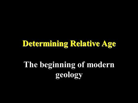 Determining Relative Age The beginning of modern geology.