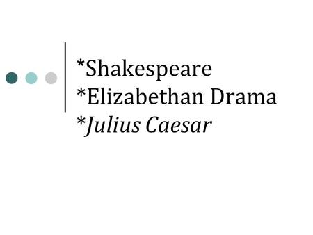 * Shakespeare *Elizabethan Drama *Julius Caesar. Shakespeare and His Times.