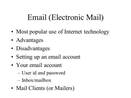 Email (Electronic Mail) Most popular use of Internet technology Advantages Disadvantages Setting up an email account Your email account –User id and password.