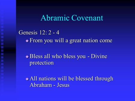 Abramic Covenant Genesis 12: 2 - 4  From you will a great nation come  Bless all who bless you - Divine protection  All nations will be blessed through.