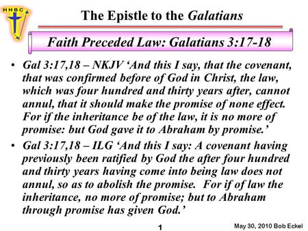 The Epistle to the Galatians May 30, 2010 Bob Eckel 1 Faith Preceded Law: Galatians 3:17-18 Gal 3:17,18 – NKJV 'And this I say, that the covenant, that.
