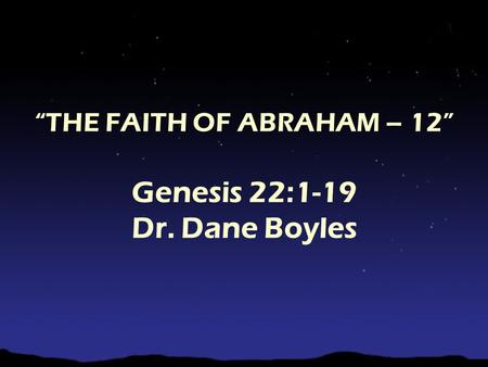 """THE FAITH OF ABRAHAM – 12"" Genesis 22:1-19 Dr. Dane Boyles."