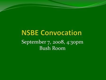 "September 7, 2008, 4:30pm Bush Room. NSBE Mission ""To INCREASE the number of CULTURALLY responsible black engineers who EXCEL academically, SUCCEED professionally,"