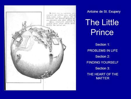 T The Little Prince Antoine de St. Exupery Section 1: PROBLEMS IN LIFE Section 2: FINDING YOURSELF Section 3: THE HEART OF THE MATTER.