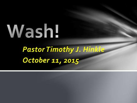 Pastor Timothy J. Hinkle October 11, 2015. 16 Wash you, make you clean; put away the evil of your doings from before mine eyes; cease to do evil; 17 Learn.