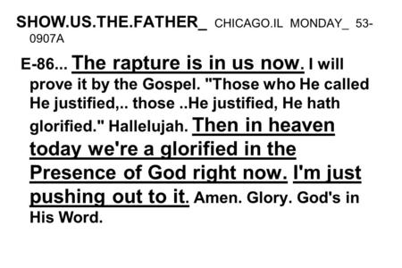 SHOW.US.THE.FATHER_ CHICAGO.IL MONDAY_ 53- 0907A E-86... The rapture is in us now. I will prove it by the Gospel. Those who He called He justified,..