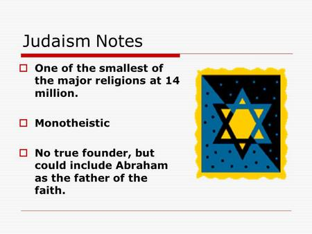 Judaism Notes  One of the smallest of the major religions at 14 million.  Monotheistic  No true founder, but could include Abraham as the father of.