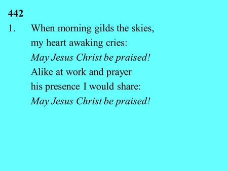 442 1.When morning gilds the skies, my heart awaking cries: May Jesus Christ be praised! Alike at work and prayer his presence I would share: May Jesus.