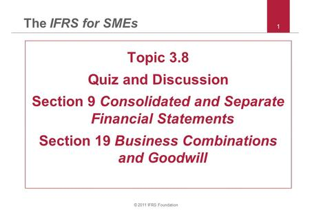 © 2011 IFRS Foundation 1 The IFRS for SMEs Topic 3.8 Quiz and Discussion Section 9 Consolidated and Separate Financial Statements Section 19 Business Combinations.