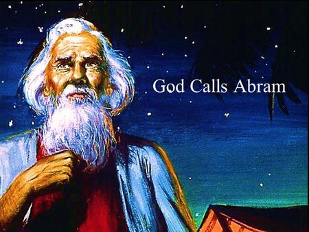 God Calls Abram. Note: Any videos in this presentation will only play online. After you download the slideshow, you will need to also download the videos.