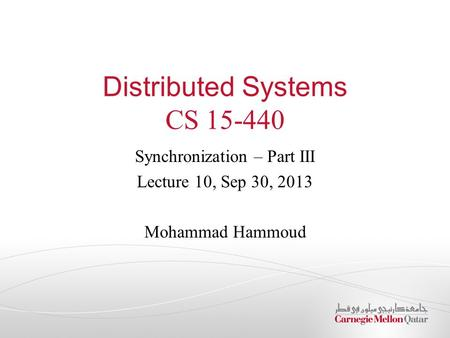 Distributed Systems CS 15-440 Synchronization – Part III Lecture 10, Sep 30, 2013 Mohammad Hammoud.