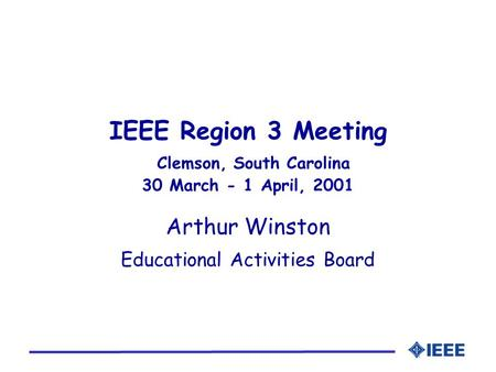 IEEE Region 3 Meeting Clemson, South Carolina 30 March - 1 April, 2001 Arthur Winston Educational Activities Board.