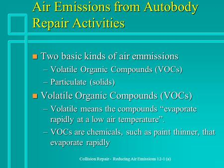 Collision Repair - Reducing Air Emissions 12-1 (a) Air Emissions from Autobody Repair Activities n Two basic kinds of air emmissions –Volatile Organic.