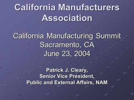 California Manufacturers Association California Manufacturing Summit Sacramento, CA June 23, 2004 Patrick J. Cleary, Senior Vice President, Public and.