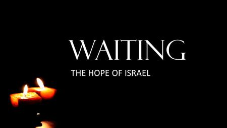 WAITING THE HOPE OF ISRAEL. It Is Good to Wait Lamentations 3:25-36 The LORD is good to those who wait for him, to the soul who seeks him. It is good.