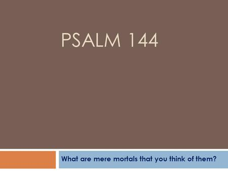 PSALM 144 What are mere mortals that you think of them?