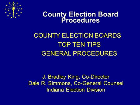 County Election Board Procedures COUNTY ELECTION BOARDS TOP TEN TIPS GENERAL PROCEDURES J. Bradley King, Co-Director Dale R. Simmons, Co-General Counsel.