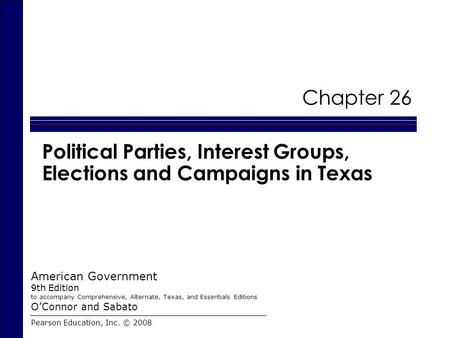 Chapter 26 Political Parties, Interest Groups, Elections and Campaigns in Texas Pearson Education, Inc. © 2008 American Government 9th Edition to accompany.