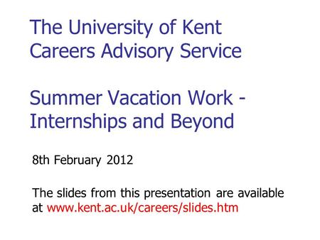 The University of Kent Careers Advisory Service Summer Vacation Work - Internships and Beyond 8th February 2012 The slides from this presentation are available.