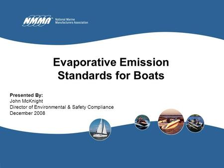 1 Evaporative Emission Standards for Boats Presented By: John McKnight Director of Environmental & Safety Compliance December 2008.