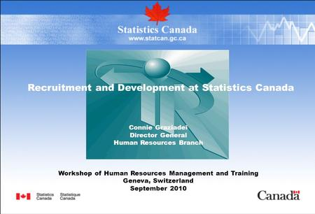 Recruitment and Development at Statistics Canada Connie Graziadei Director General Human Resources Branch Workshop of Human Resources Management and Training.