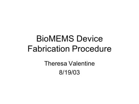 BioMEMS Device Fabrication Procedure Theresa Valentine 8/19/03.