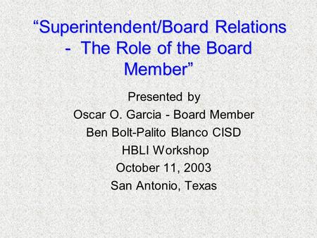 """Superintendent/Board Relations - The Role of the Board Member"" Presented by Oscar O. Garcia - Board Member Ben Bolt-Palito Blanco CISD HBLI Workshop October."