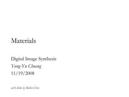 Materials Digital Image Synthesis Yung-Yu Chuang 11/19/2008 with slides by Robin Chen.