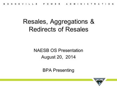 B O N N E V I L L E P O W E R A D M I N I S T R A T I O N Resales, Aggregations & Redirects of Resales NAESB OS Presentation August 20, 2014 BPA Presenting.