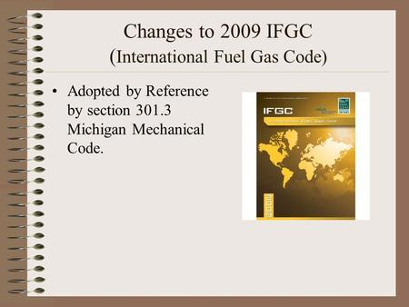 Changes to 2009 IFGC ( International Fuel Gas Code) Adopted by Reference by section 301.3 Michigan Mechanical Code.