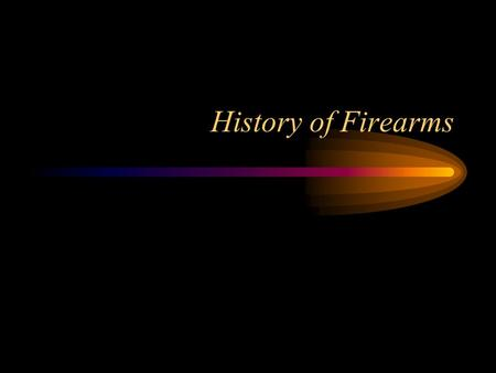 History of Firearms. Goals Develop a general understanding of the history and development of firearms. Gain a basic understanding of the function of firearms.