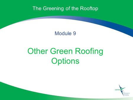 The Greening of the Rooftop Module 9 Other Green Roofing Options.