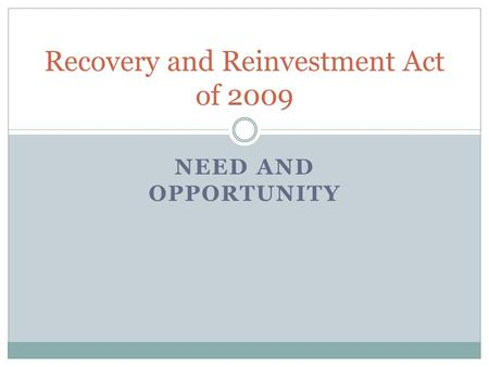 NEED AND OPPORTUNITY Recovery and Reinvestment Act of 2009.