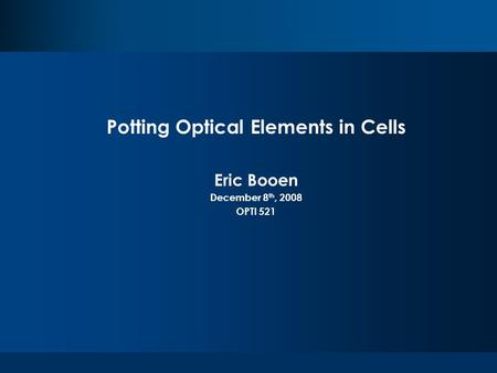 Potting Optical Elements in Cells Eric Booen December 8 th, 2008 OPTI 521.