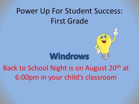 Power Up For Student Success: First Grade Back to School Night is on August 20 th at 6:00pm in your child's classroom.