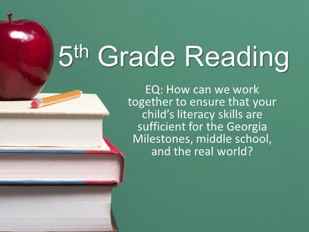 5 th Grade Reading EQ: How can we work together to ensure that your child's literacy skills are sufficient for the Georgia Milestones, middle school, and.