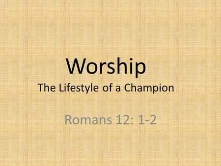 Worship The Lifestyle of a Champion Romans 12: 1-2.
