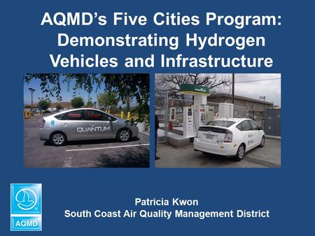 AQMD's Five Cities Program: Demonstrating Hydrogen Vehicles and Infrastructure Patricia Kwon South Coast Air Quality Management District.
