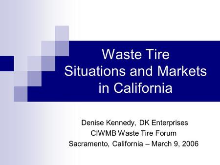 Waste Tire Situations and Markets in California Denise Kennedy, DK Enterprises CIWMB Waste Tire Forum Sacramento, California – March 9, 2006.
