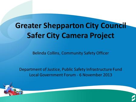 Greater Shepparton City Council Safer City Camera Project Belinda Collins, Community Safety Officer Department of Justice, Public Safety Infrastructure.