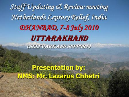 Staff Updating & Review meeting Netherlands Leprosy Relief, India DHANBAD, 7-8 July 2010 Uttarakhand (self Care and support) Presentation by: NMS: Mr.