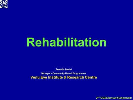 2 nd COSI Annual Symposium Rehabilitation Franklin Daniel Manager - Community Based Programmes Venu Eye Institute & Research Centre.