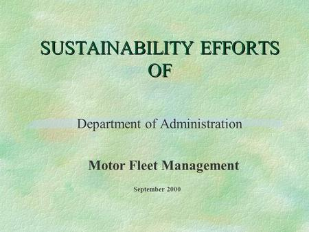 SUSTAINABILITY EFFORTS OF Department of Administration Motor Fleet Management September 2000.
