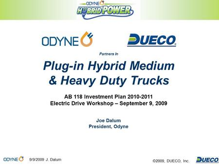 9/9/2009 J. Dalum ©2009, DUECO, Inc. Partners In Plug-in Hybrid Medium & Heavy Duty Trucks AB 118 Investment Plan 2010-2011 Electric Drive Workshop – September.